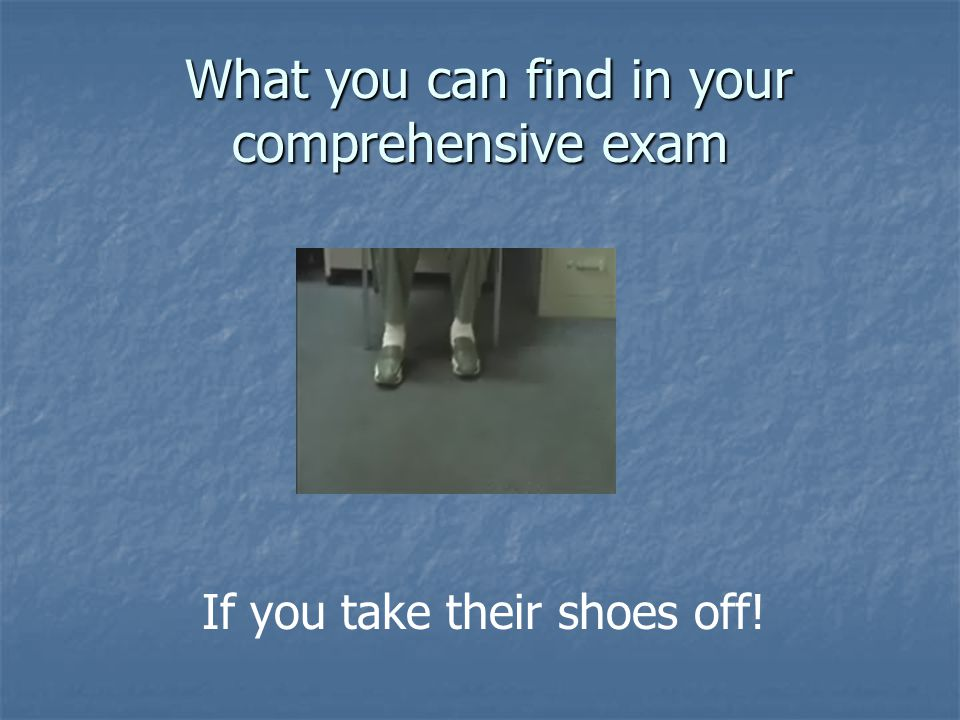 What you can find in your comprehensive exam What you can find in your comprehensive exam If you take their shoes off!
