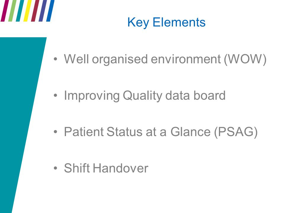Key Elements Well organised environment (WOW) Improving Quality data board Patient Status at a Glance (PSAG) Shift Handover