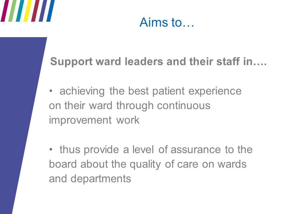 Aims to… Support ward leaders and their staff in…. achieving the best patient experience on their ward through continuous improvement work thus provid