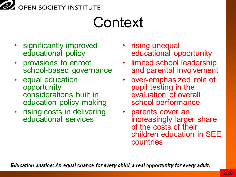 Context significantly improved educational policy provisions to enroot school-based governance equal education opportunity considerations built in education policy-making rising costs in delivering educational services rising unequal educational opportunity limited school leadership and parental involvement over-emphasized role of pupil testing in the evaluation of overall school performance parents cover an increasingly larger share of the costs of their children education in SEE countries Education Justice: An equal chance for every child, a real opportunity for every adult.