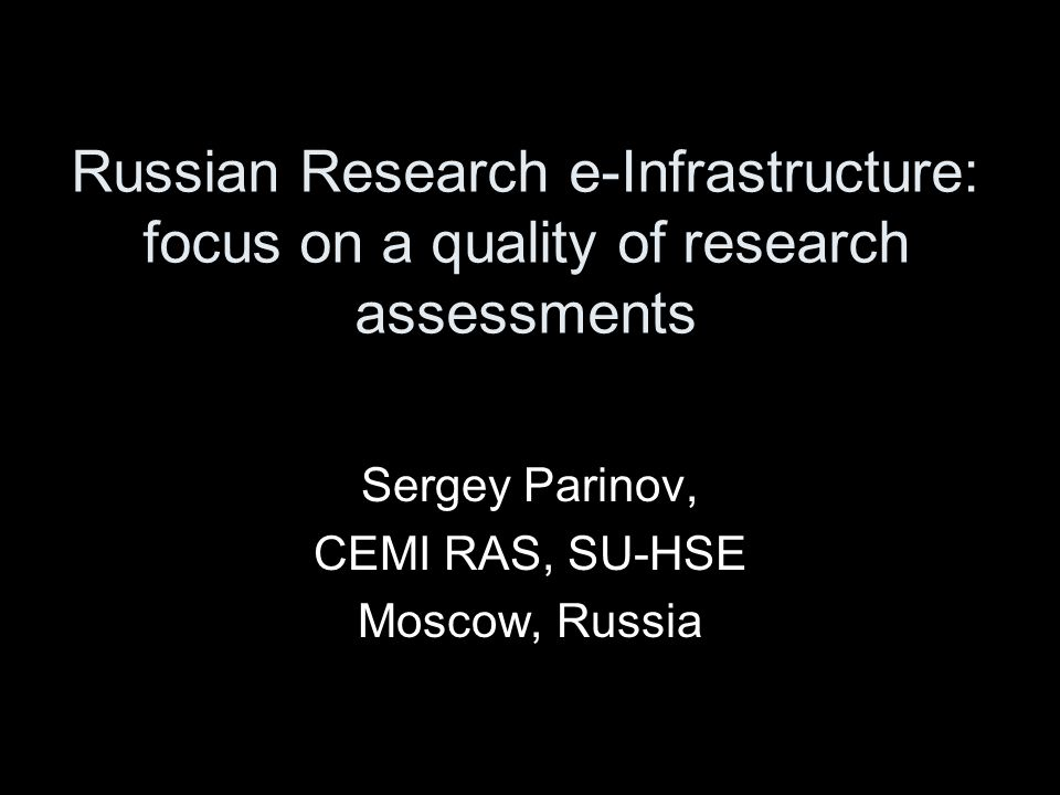 Russian Research e-Infrastructure: focus on a quality of research assessments Sergey Parinov, CEMI RAS, SU-HSE Moscow, Russia