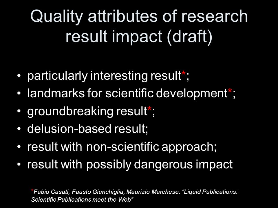 Quality attributes of research result impact (draft) particularly interesting result*; landmarks for scientific development*; groundbreaking result*; delusion-based result; result with non-scientific approach; result with possibly dangerous impact * Fabio Casati, Fausto Giunchiglia, Maurizio Marchese.