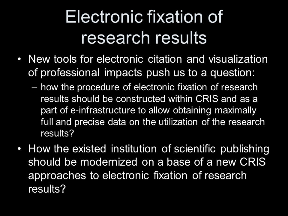 Electronic fixation of research results New tools for electronic citation and visualization of professional impacts push us to a question: –how the procedure of electronic fixation of research results should be constructed within CRIS and as a part of e-infrastructure to allow obtaining maximally full and precise data on the utilization of the research results.