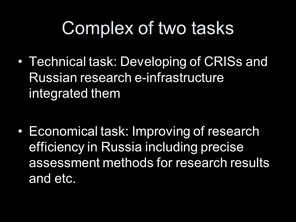 Complex of two tasks Technical task: Developing of CRISs and Russian research e-infrastructure integrated them Economical task: Improving of research efficiency in Russia including precise assessment methods for research results and etc.