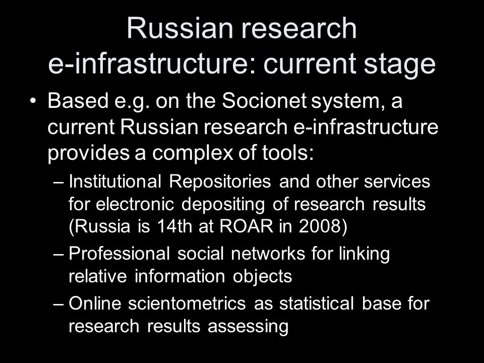 Current Challenge of RAS: improving of research assessment The important question for research efficiency increasing: –how Russian research e-infrastructure should be developed to provide a set of quantitative and qualitative indicators which will allow more complex and accurate research results assessment