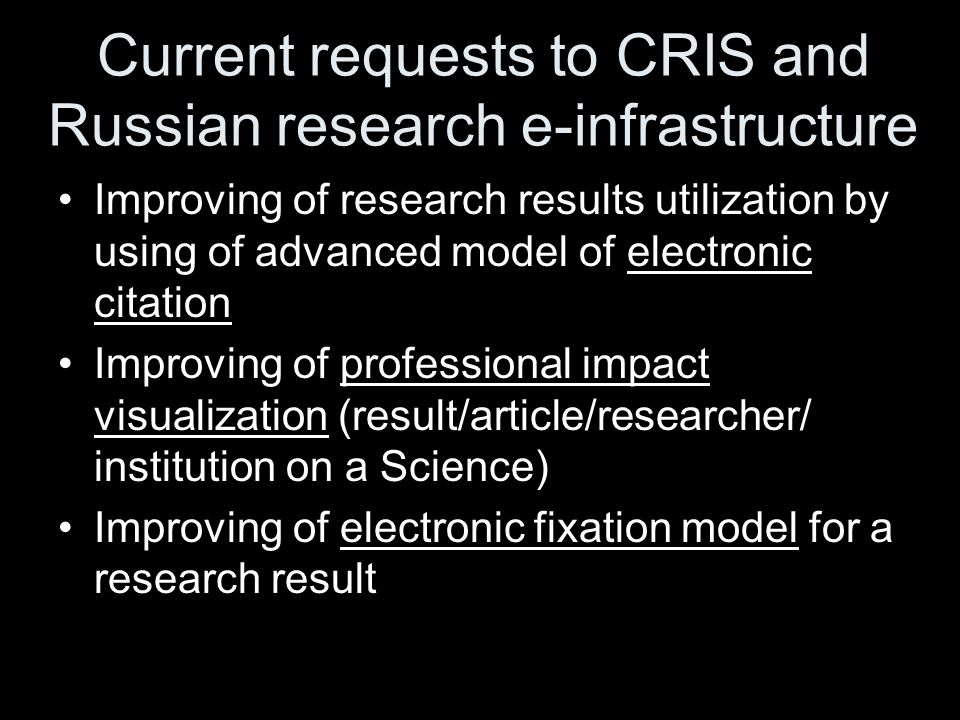 Current requests to CRIS and Russian research e-infrastructure Improving of research results utilization by using of advanced model of electronic citation Improving of professional impact visualization (result/article/researcher/ institution on a Science) Improving of electronic fixation model for a research result