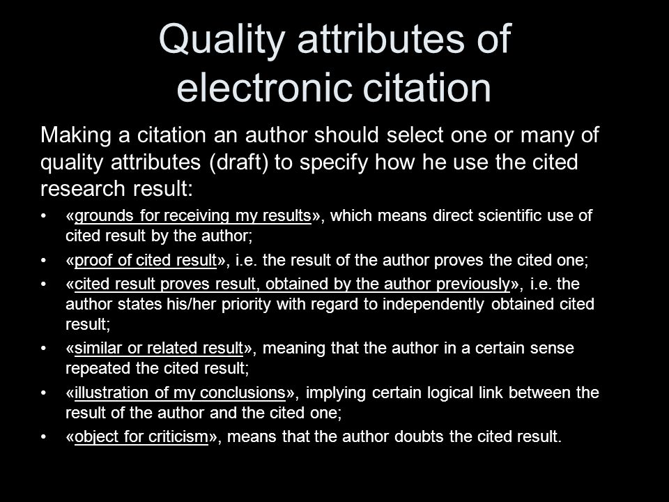Quality attributes of electronic citation Making a citation an author should select one or many of quality attributes (draft) to specify how he use the cited research result: «grounds for receiving my results», which means direct scientific use of cited result by the author; «proof of cited result», i.e.