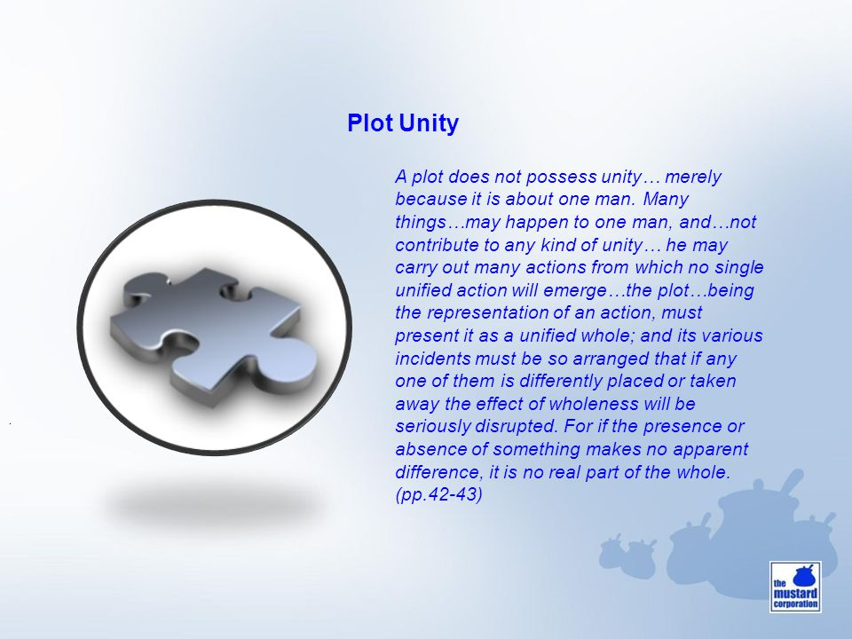 Plot Unity. A plot does not possess unity… merely because it is about one man. Many things…may happen to one man, and…not contribute to any kind of un