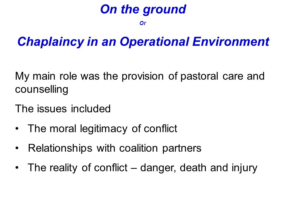 On the ground Or Chaplaincy in an Operational Environment My main role was the provision of pastoral care and counselling The issues included The moral legitimacy of conflict Relationships with coalition partners The reality of conflict – danger, death and injury