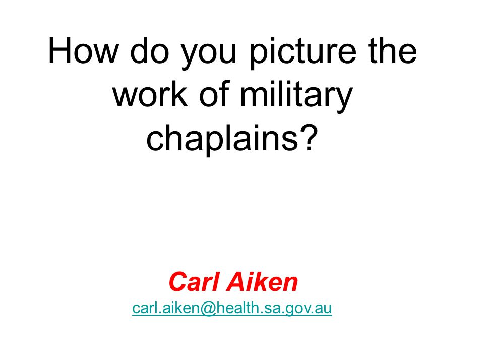 How do you picture the work of military chaplains Carl Aiken carl.aiken@health.sa.gov.au