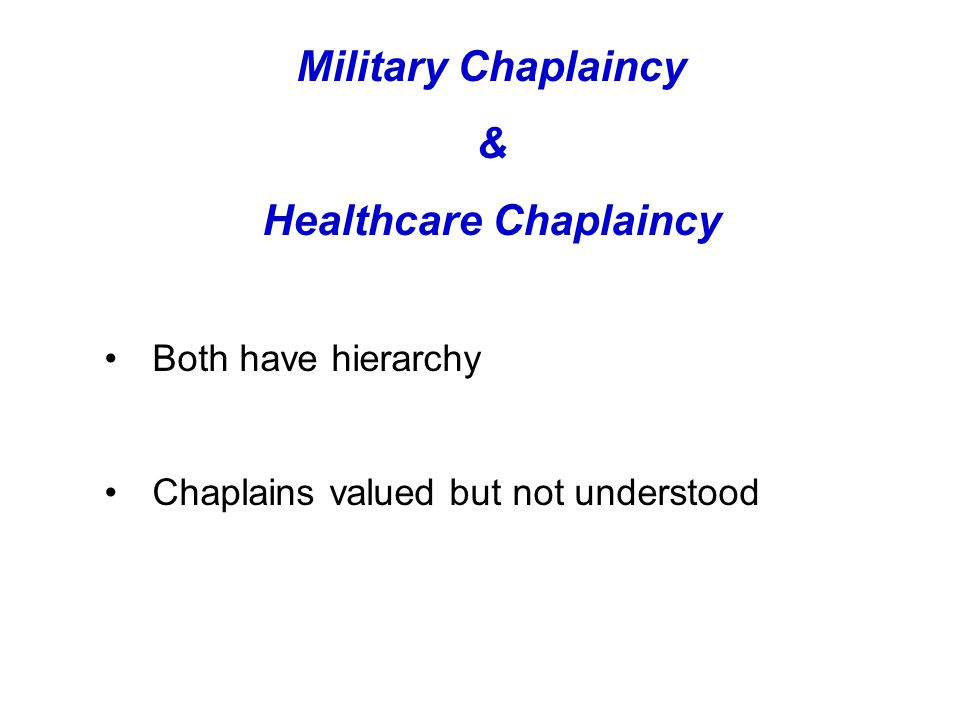 Military Chaplaincy & Healthcare Chaplaincy Both have hierarchy Chaplains valued but not understood