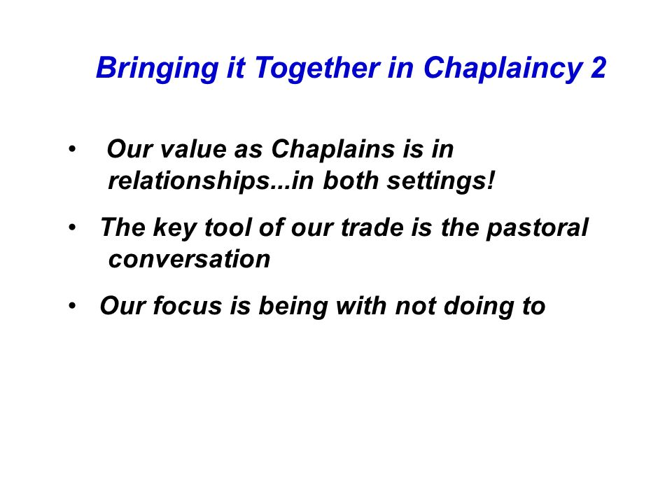 Bringing it Together in Chaplaincy 2 Our value as Chaplains is in relationships...in both settings.