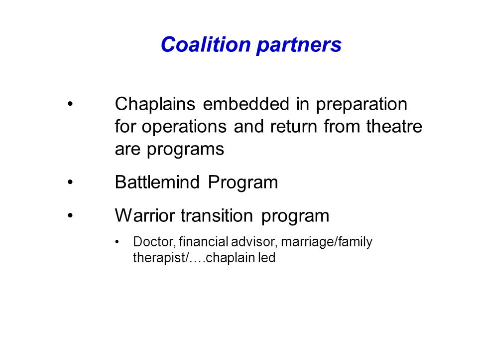 Coalition partners Chaplains embedded in preparation for operations and return from theatre are programs Battlemind Program Warrior transition program Doctor, financial advisor, marriage/family therapist/….chaplain led