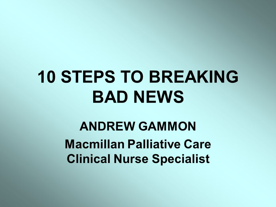 10 STEPS TO BREAKING BAD NEWS ANDREW GAMMON Macmillan Palliative Care Clinical Nurse Specialist