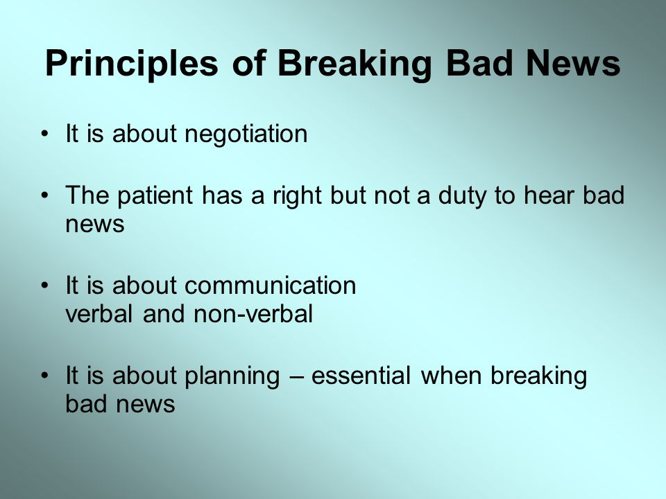 Principles of Breaking Bad News It is about negotiation The patient has a right but not a duty to hear bad news It is about communication verbal and n