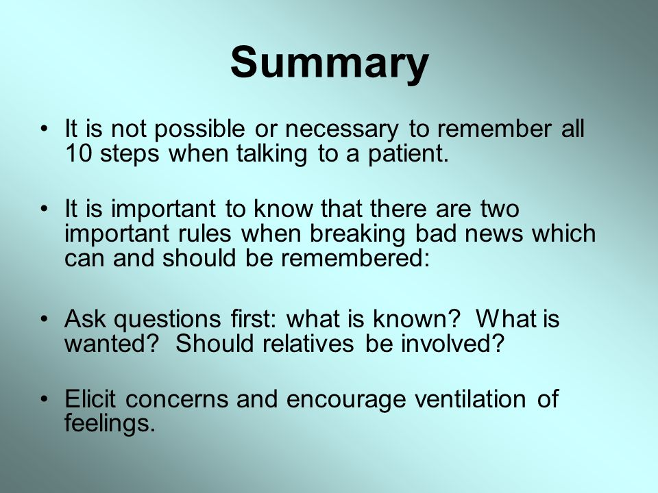 Summary It is not possible or necessary to remember all 10 steps when talking to a patient. It is important to know that there are two important rules