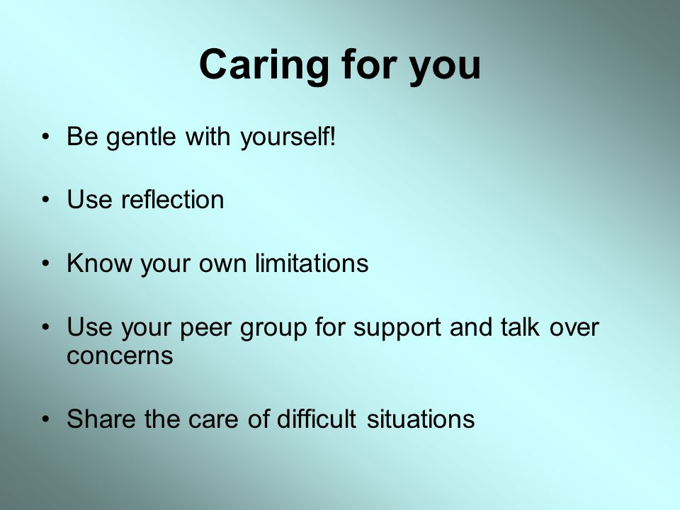 Caring for you Be gentle with yourself! Use reflection Know your own limitations Use your peer group for support and talk over concerns Share the care