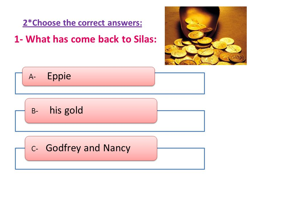 A- Eppie B- his gold C- Godfrey and Nancy 2*Choose the correct answers: 1- What has come back to Silas: