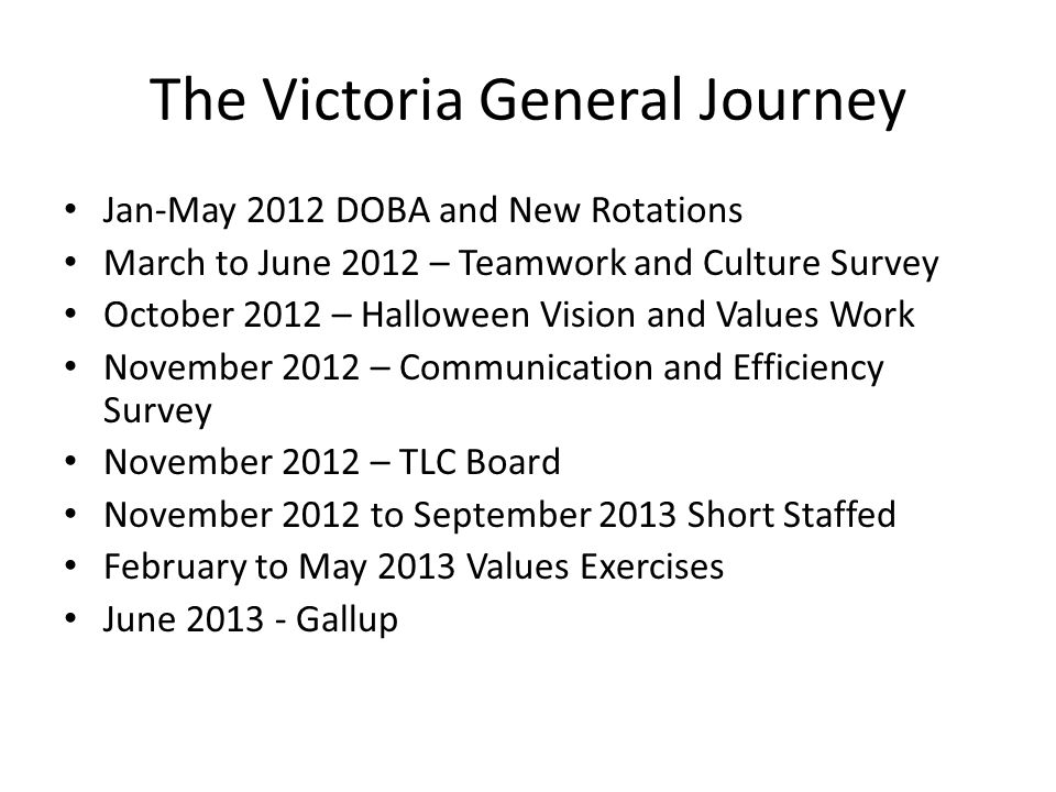 The Victoria General Journey Jan-May 2012 DOBA and New Rotations March to June 2012 – Teamwork and Culture Survey October 2012 – Halloween Vision and Values Work November 2012 – Communication and Efficiency Survey November 2012 – TLC Board November 2012 to September 2013 Short Staffed February to May 2013 Values Exercises June 2013 - Gallup