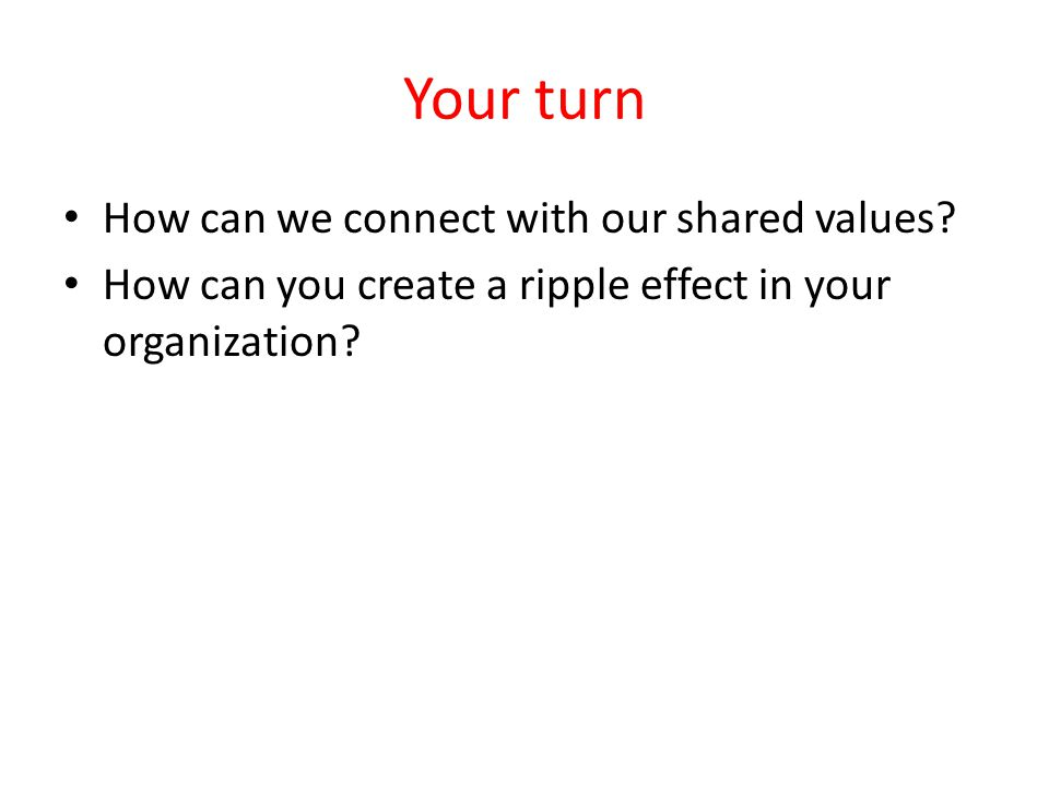 Your turn How can we connect with our shared values.
