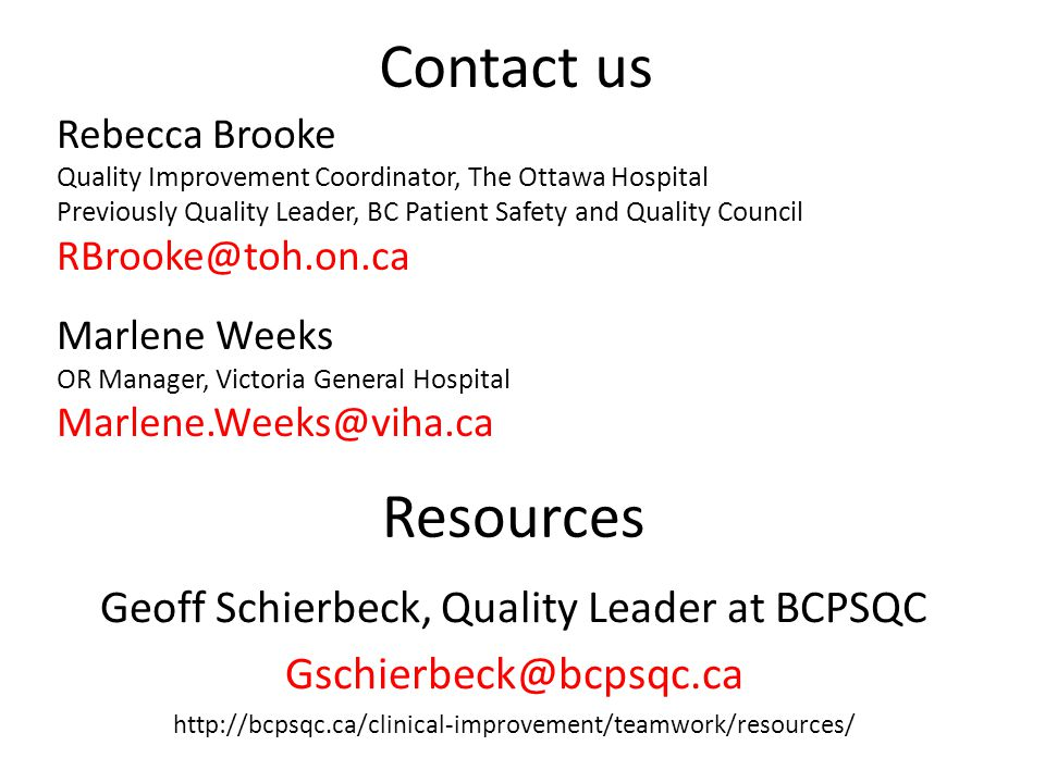 Contact us Rebecca Brooke Quality Improvement Coordinator, The Ottawa Hospital Previously Quality Leader, BC Patient Safety and Quality Council RBrooke@toh.on.ca Marlene Weeks OR Manager, Victoria General Hospital Marlene.Weeks@viha.ca Resources Geoff Schierbeck, Quality Leader at BCPSQC Gschierbeck@bcpsqc.ca http://bcpsqc.ca/clinical-improvement/teamwork/resources/