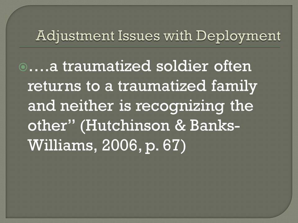 " ….a traumatized soldier often returns to a traumatized family and neither is recognizing the other"" (Hutchinson & Banks- Williams, 2006, p. 67)"