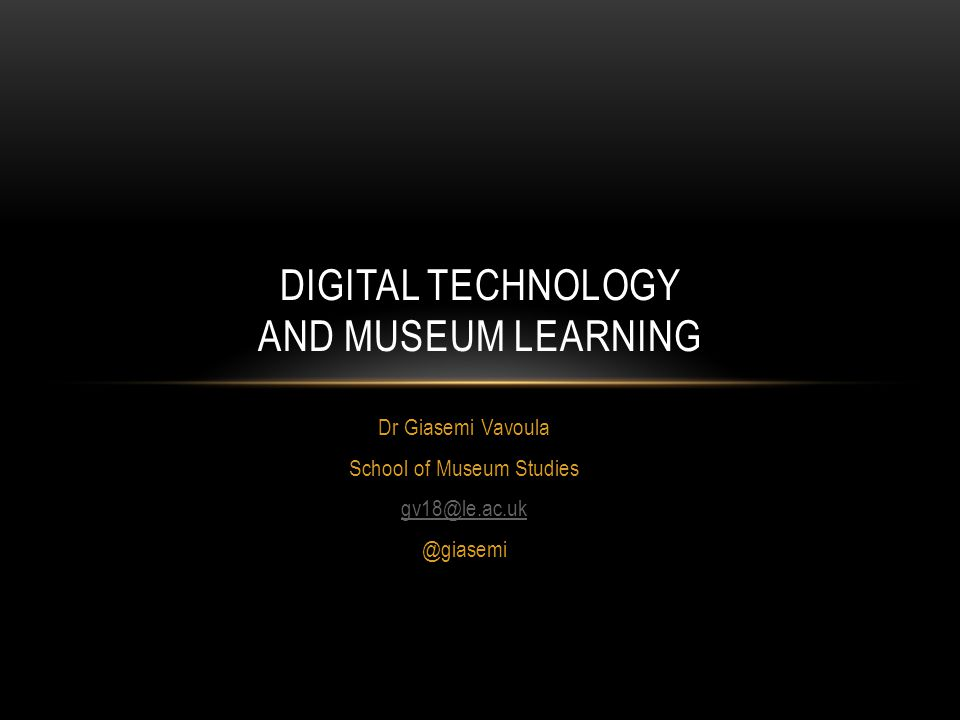 Dr Giasemi Vavoula School of Museum DIGITAL TECHNOLOGY AND MUSEUM LEARNING