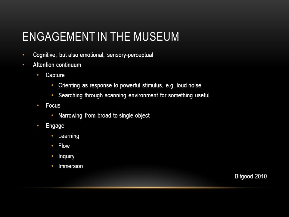 ENGAGEMENT IN THE MUSEUM Cognitive; but also emotional, sensory-perceptual Attention continuum Capture Orienting as response to powerful stimulus, e.g.