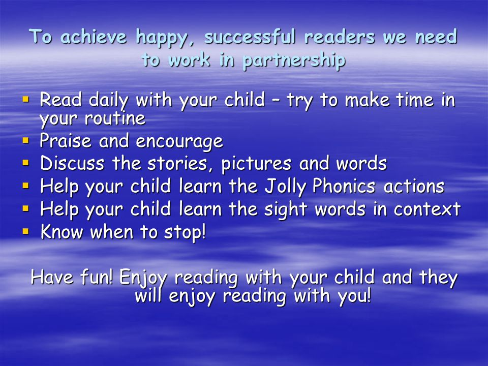 To achieve happy, successful readers we need to work in partnership  Read daily with your child – try to make time in your routine  Praise and encourage  Discuss the stories, pictures and words  Help your child learn the Jolly Phonics actions  Help your child learn the sight words in context  Know when to stop.