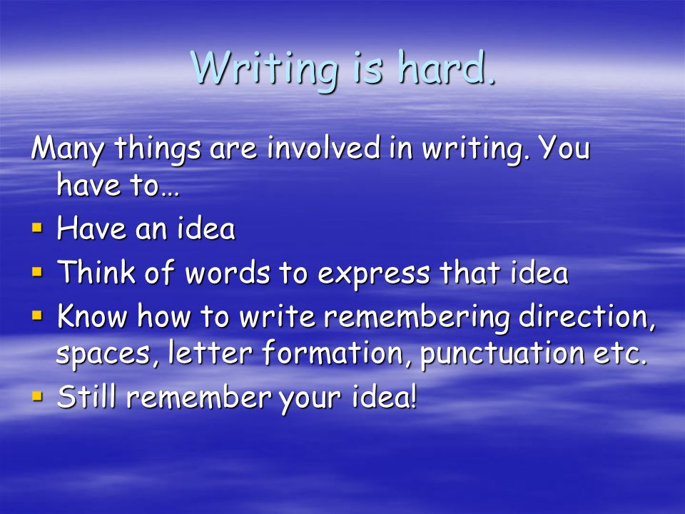 Writing is hard. Many things are involved in writing. You have to…  Have an idea  Think of words to express that idea  Know how to write rememberin