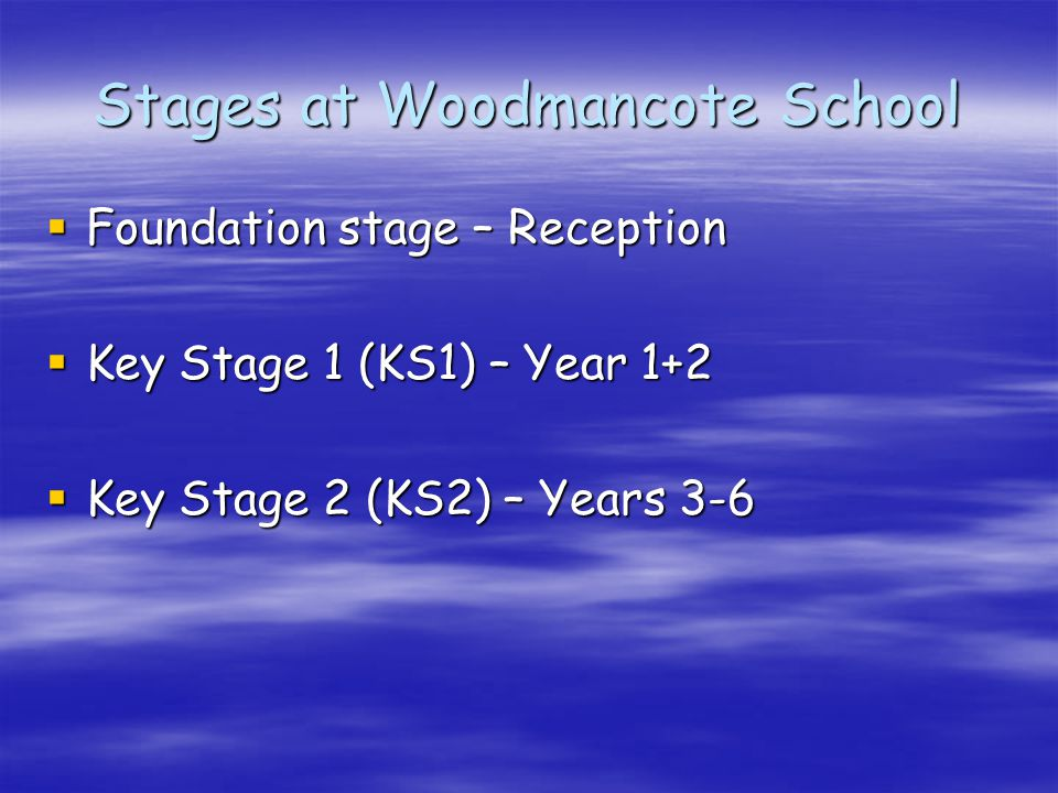 Stages at Woodmancote School  Foundation stage – Reception  Key Stage 1 (KS1) – Year 1+2  Key Stage 2 (KS2) – Years 3-6