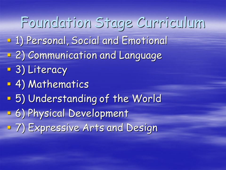 Foundation Stage Curriculum  1) Personal, Social and Emotional  2) Communication and Language  3) Literacy  4) Mathematics  5) Understanding of the World  6) Physical Development  7) Expressive Arts and Design