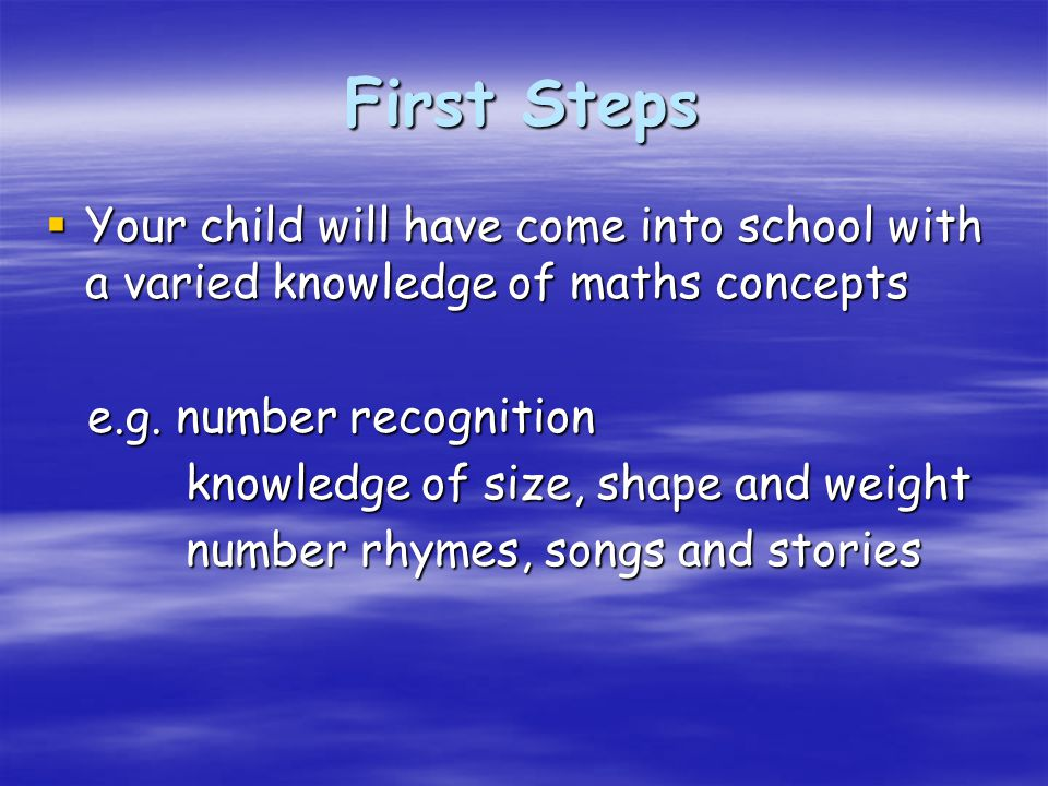 First Steps  Your child will have come into school with a varied knowledge of maths concepts e.g.
