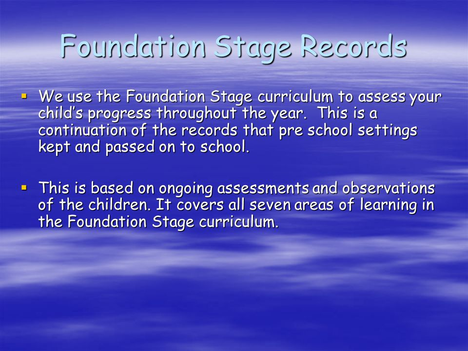 Foundation Stage Records  We use the Foundation Stage curriculum to assess your child's progress throughout the year.