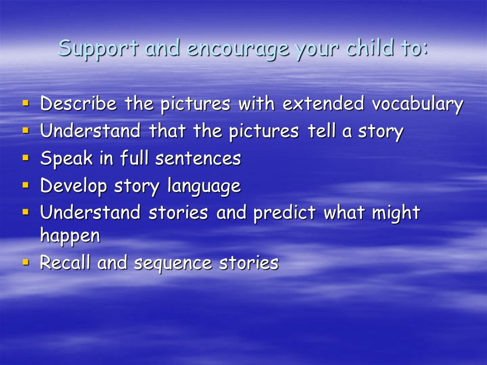 Support and encourage your child to:  Describe the pictures with extended vocabulary  Understand that the pictures tell a story  Speak in full sentences  Develop story language  Understand stories and predict what might happen  Recall and sequence stories