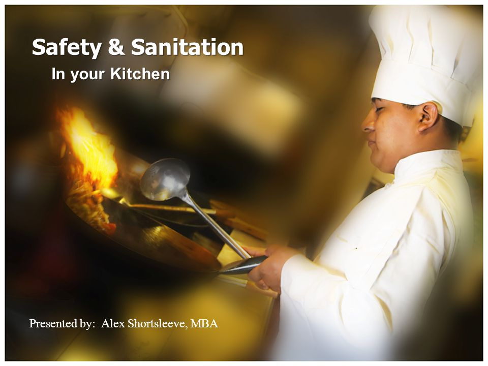 Safety & Sanitation In your Kitchen Presented by: Alex Shortsleeve, MBA