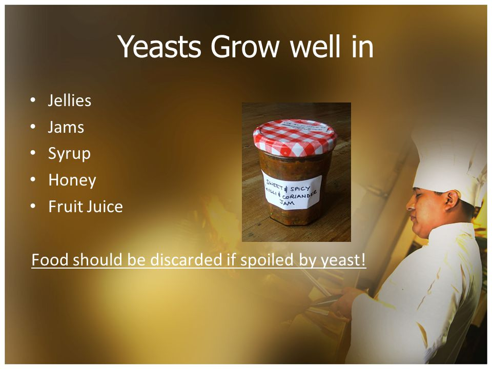 Yeasts Grow well in Jellies Jams Syrup Honey Fruit Juice Food should be discarded if spoiled by yeast!