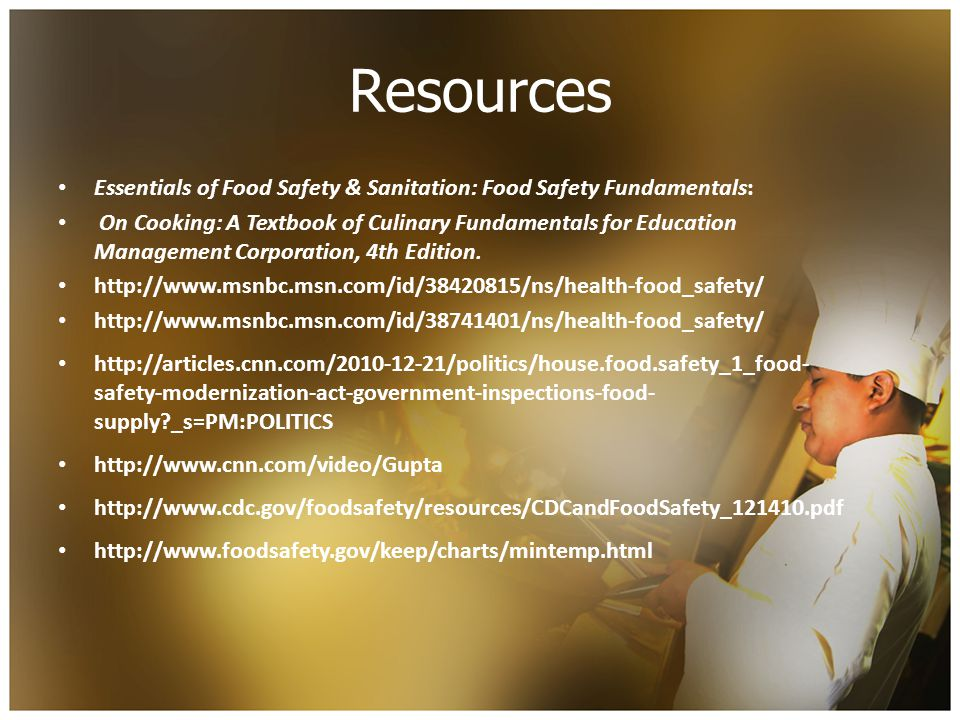 Resources Essentials of Food Safety & Sanitation: Food Safety Fundamentals: On Cooking: A Textbook of Culinary Fundamentals for Education Management Corporation, 4th Edition.