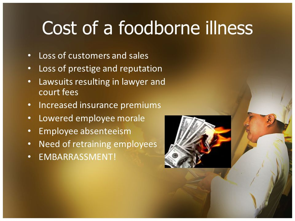 Cost of a foodborne illness Loss of customers and sales Loss of prestige and reputation Lawsuits resulting in lawyer and court fees Increased insurance premiums Lowered employee morale Employee absenteeism Need of retraining employees EMBARRASSMENT!