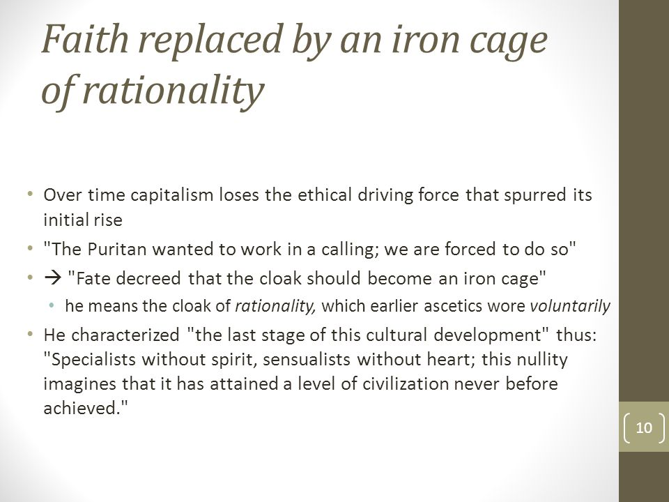 Faith replaced by an iron cage of rationality Over time capitalism loses the ethical driving force that spurred its initial rise