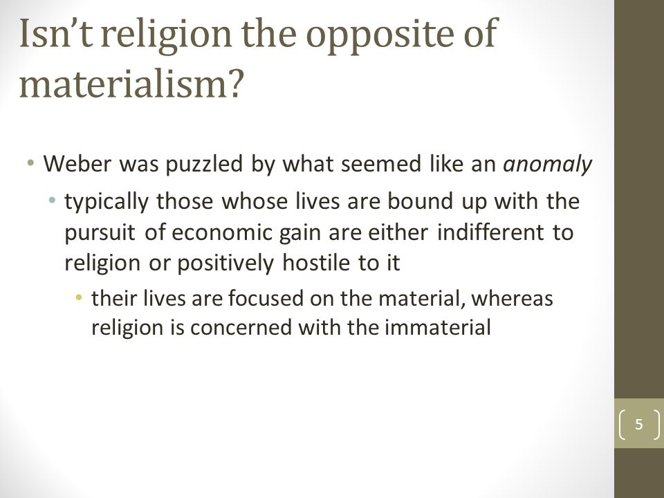 Isn't religion the opposite of materialism? Weber was puzzled by what seemed like an anomaly typically those whose lives are bound up with the pursuit