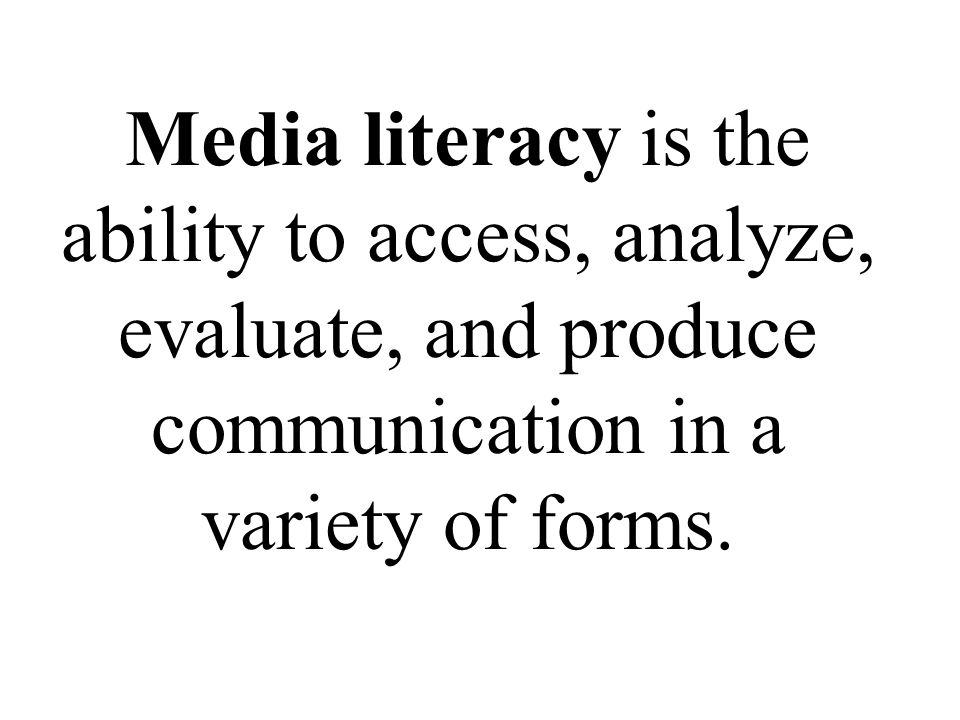 Media literacy is the ability to access, analyze, evaluate, and produce communication in a variety of forms.