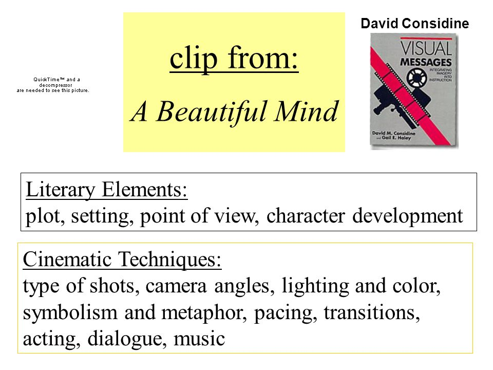 clip from: A Beautiful Mind Literary Elements: plot, setting, point of view, character development Cinematic Techniques: type of shots, camera angles, lighting and color, symbolism and metaphor, pacing, transitions, acting, dialogue, music David Considine