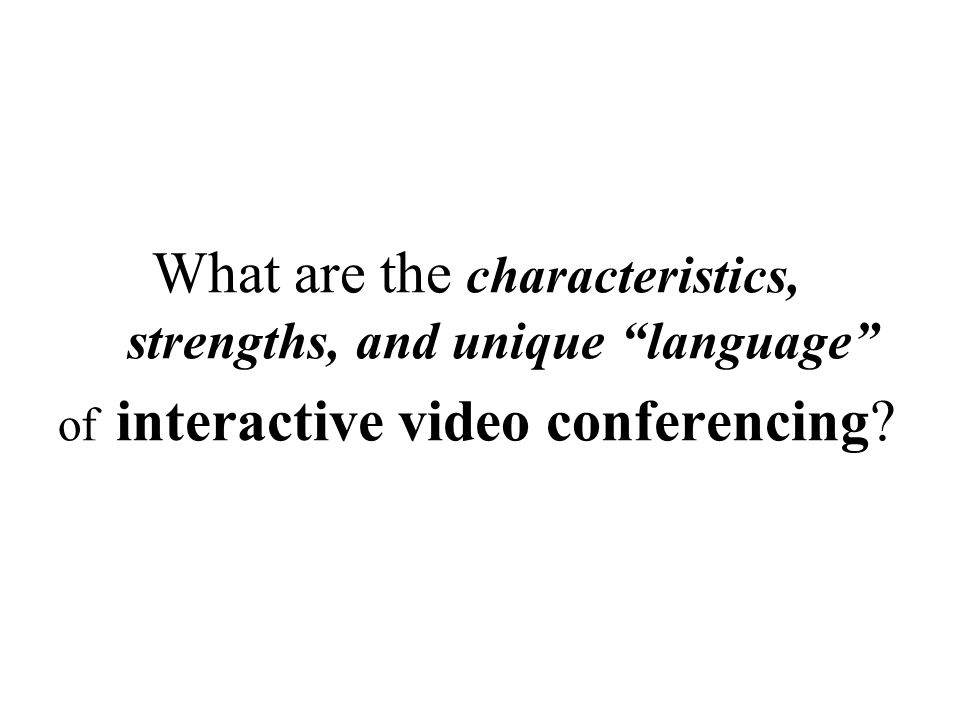 "What are the characteristics, strengths, and unique ""language"" of interactive video conferencing?"