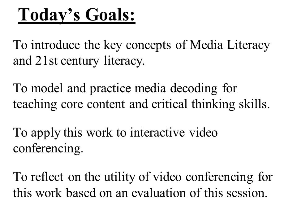 Today's Goals: To introduce the key concepts of Media Literacy and 21st century literacy. To model and practice media decoding for teaching core conte