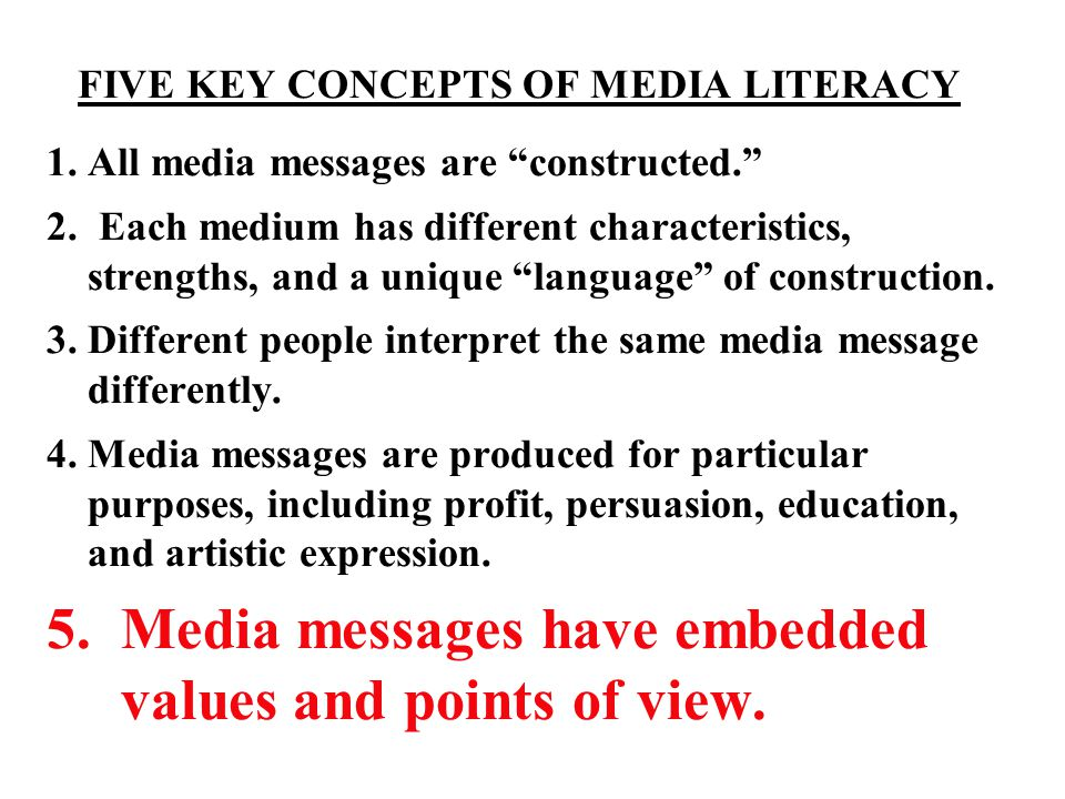 "FIVE KEY CONCEPTS OF MEDIA LITERACY 1. All media messages are ""constructed."" 2. Each medium has different characteristics, strengths, and a unique ""la"