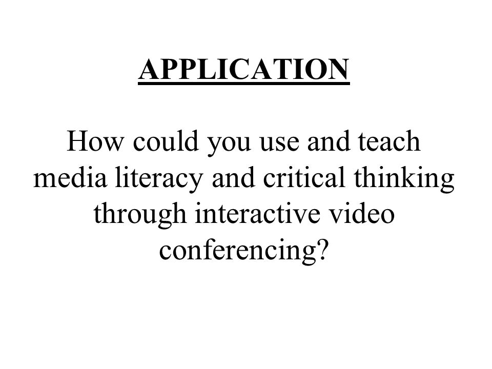 APPLICATION How could you use and teach media literacy and critical thinking through interactive video conferencing