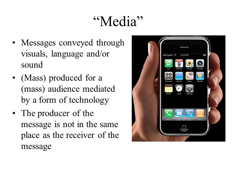 Media Messages conveyed through visuals, language and/or sound (Mass) produced for a (mass) audience mediated by a form of technology The producer of the message is not in the same place as the receiver of the message