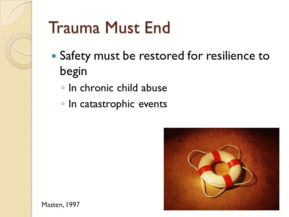 Trauma Must End Safety must be restored for resilience to begin ◦ In chronic child abuse ◦ In catastrophic events Masten, 1997