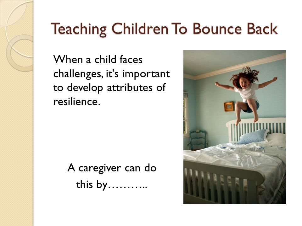 Teaching Children To Bounce Back When a child faces challenges, it's important to develop attributes of resilience. A caregiver can do this by………..